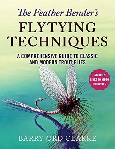 The Feather Bender's Flytying Techniques: A Comprehensive Guide to Tying Twenty-Eight Classic and Modern Trout Flies -