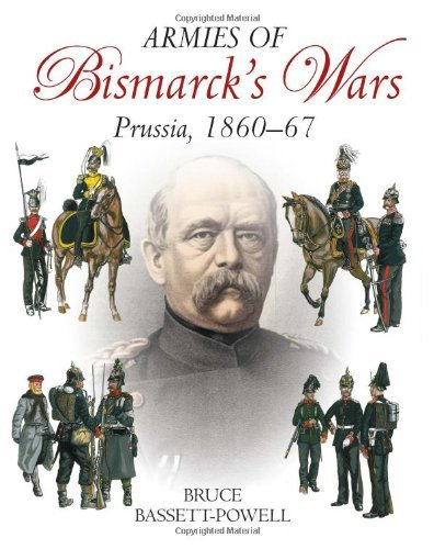 By Bruce Bassett-Powell - Armies Of Bismarck s Wars: Prussia, 1860-1867