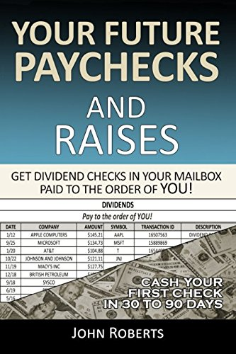 Your Future Paychecks And Raises: Get Dividend Checks In Your Mailbox Paid To The Order of You! por John Roberts