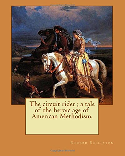 The circuit rider ; a tale of the heroic age of American Methodism. By: Edward Eggleston, illustrated By: Frank Beard (1842-1905): Edward Eggleston 1902 was an American historian and novelist. 1905 Frank