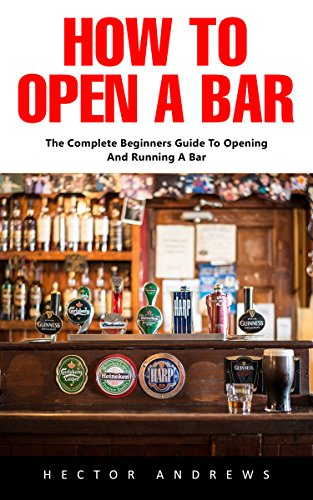 The Complete Beginners Guide To Opening And Running A Bar - Hector Andrews