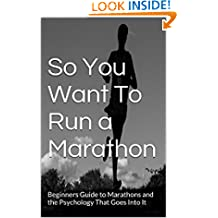Marathon Training : So You Want To Run a Marathon: Beginners Guide to Marathons and the Psychology That Goes Into It