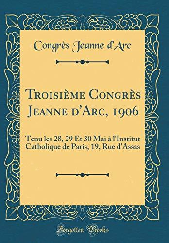 Troisième Congrès Jeanne d'Arc, 1906: Tenu Les 28, 29 Et 30 Mai À l'Institut Catholique de Paris, 19, Rue d'Assas (Classic Reprint)