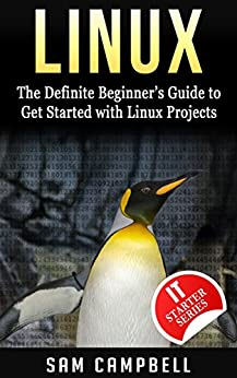 Linux: The Definitive Beginner's Guide To Get Started With Linux Projects (IT Starter Series) by [Campbell, Sam]
