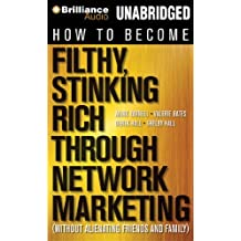 How to Become Filthy, Stinking Rich Through Network Marketing: (Without Alienating Friends and Family)