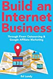 Build an Internet Business: Through Fiverr Outsourcing & Google Affiliate Marketing