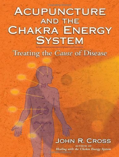 Acupuncture and the Chakra Energy System: Treating the Cause of Disease by Cross, John R. (2008) Paperback