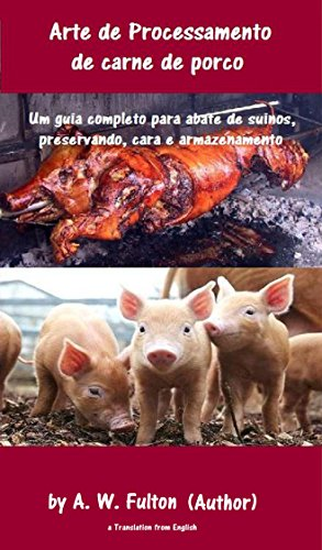 Arte de Processamento de carne de porco: A produção de porcos e cura da carne de porco Um guia completo aos suínos para abate, preservando, cura e armazenamento. (Portuguese Edition) (Ebooks Mervyn Penny)