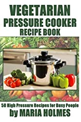 Vegetarian Pressure Cooker Recipe Book: 50 High Pressure Recipes for Busy People by Maria Holmes (2013-12-17)