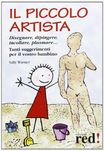 Il piccolo artista. Disegnare, dipingere, incollare, plasmare. Tanti suggerimenti per il vostro bambino