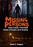 Missing Persons: Gone Forever: True Police Stories of People Lost in America (Unexplained Disappearances Book 2)