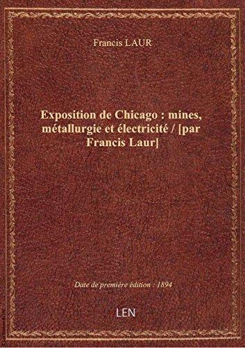 Exposition de Chicago : mines, métallurgie et électricité / [par Francis Laur]