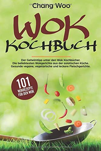 WOK Kochbuch: 101 Wokrezepte für den Wok. Der Geheimtipp unter den Wok Kochbücher. Die beliebtesten Wokgerichte aus der asiatischen Küche. Gesunde vegane, vegetarische und leckere Fleischgerichte.