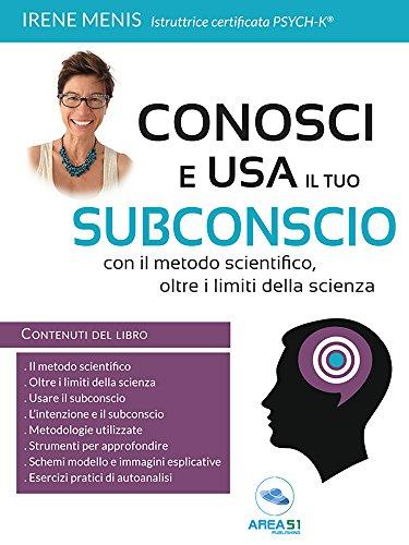 Conosci e usa il tuo subconscio: Con il metodo scientifico, oltre i limiti della scienza