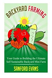 Backyard Farming: Your Guide to Building the Ultimate Self Sustainable Backyard Mini Farm (Backyard Farming Essentials - Mini Farming - Urban Gardening - Self Sustainability - Backyard Homestead) by Sanford Evans (2014-08-21)