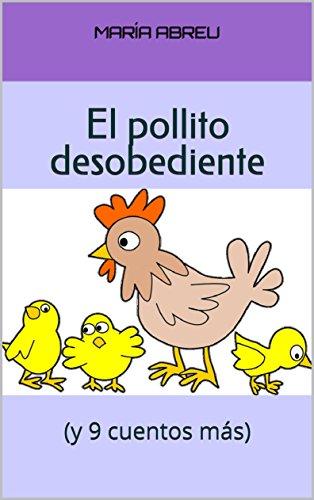 El pollito desobediente: (y 9 cuentos más) por María Abreu