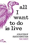 All I Want to Do is Live: A Collection of Creative Nonfiction