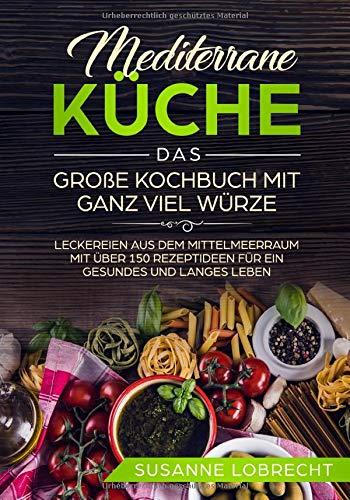 Mediterrane Küche - Das große Kochbuch mit ganz viel Würze: Leckereien aus dem Mittelmeerraum mit über 150 Rezeptideen für ein gesundes und langes ... mit Geschmack für Anfänger und Neueinsteiger