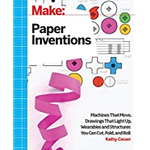 Make: Paper Inventions: Machines that Move, Drawings that Light Up, and Wearables and Structures You Can Cut, Fold, and Roll (Make: Technology on Your Time)