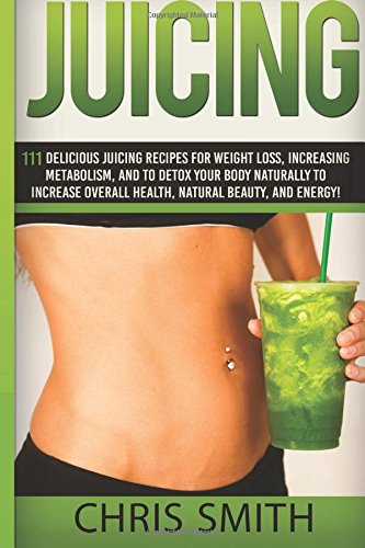 Juicing - Chris Smith: 111 Delicious Juicing Recipes For Weight Loss, Increasing Metabolism, And To Detox Your Body Naturally To Increase Overall Health, Natural Beauty, And Energy!