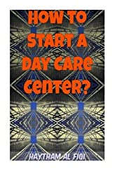 How to Start a Day Care Center? by Haytham Al Fiqi (2016-01-31)