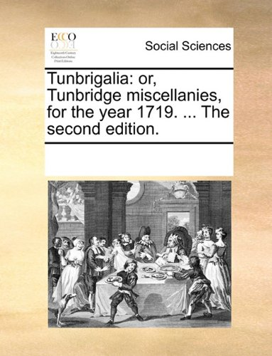 Tunbrigalia: or, Tunbridge miscellanies, for the year 1719. ... The second edition.