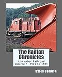 The Railfan Chronicles, Ann Arbor Railroad, Volume 1, 1975 to 1981 by Byron Babbish (2014-11-07)