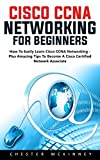 #4: Cisco CCNA Networking For Beginners: How To Easily Learn Cisco CCNA Networking - Plus Amazing Tips To Become A Cisco Certified Network Associate!