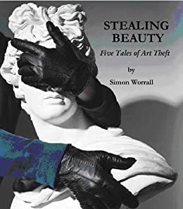 Stealing Beauty: Five Tales of Art Theft (English Edition) von [worrall, simon]