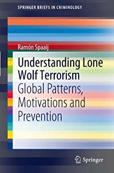 Understanding Lone Wolf Terrorism: Global Patterns, Motivations and Prevention (SpringerBriefs in Criminology) by [Spaaij, Ramon]