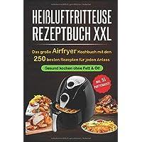 Heißluftfritteuse Rezeptbuch XXL: Das große Airfryer Kochbuch mit den 250 besten Rezepten für jeden Anlass; Gesund…