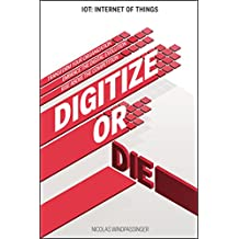 IOT (Internet of Things): Digitize or Die: Transform your organization, Embrace the Digital Evolution, Rise above the competition (IoT Hub Book 1) (English Edition)