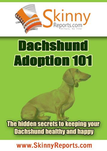 Dachshund Adoption 101: The hidden secrets to keeping your Dachshund healthy and happy (Skinny Report)