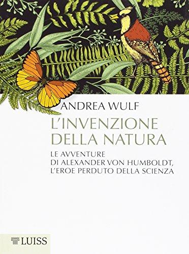 L'invenzione della natura. Le avventure di Alexander Von Humboldt, l'eroe perduto della scienza (Pensiero libero) por Andrea Wulf