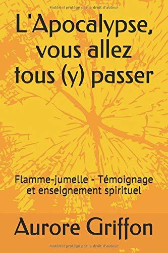 L'Apocalypse, vous allez tous (y) passer.: Flamme-jumelle - Témoignage et enseignement spirituel.