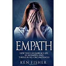 Empath: Empath: How you can Embrace Life as an Empath and Thrive in all Circumstances