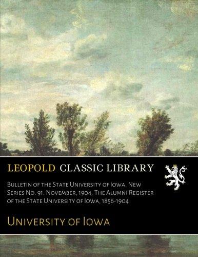 Iowa University Alumni (Bulletin of the State University of Iowa. New Series No. 91. November, 1904. The Alumni Register of the State University of Iowa, 1856-1904)