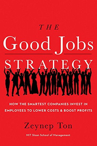 Good Jobs Strategy: How the Smartest Companies Invest in Employees to Lower Costs and Boost Profits