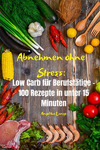 Abnehmen ohne Stress: Low Carb für Berufstätige - 100 Rezepte in unter 15 Minuten