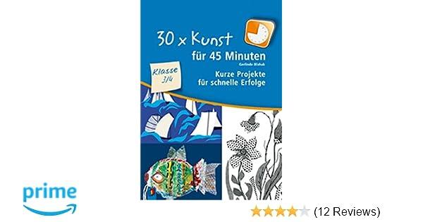 30 x Kunst für 45 Minuten - Klasse 3/4: Kurze Projekte für schnelle ...
