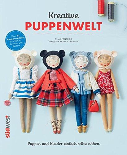 Kreative Puppenwelt: Puppen und Kleider einfach selbst nähen – Über 40 Puppenmodelle zum Nähen, Stricken und Basteln (Puppe Nähen)