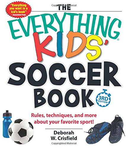 The Everything® Kids' Soccer Book: Rules, techniques, and more about your favorite sport!
