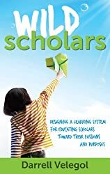 Wild Scholars: Designing a learning system for educating Scholars toward their passions and purposes (English Edition)