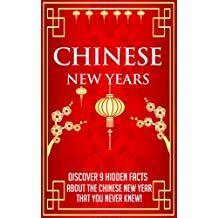 Chinese New Years - Discover 9 Hidden Facts about the Chinese New Year that you Never Knew! (Chinese New Year - Chinese New Year Facts - Chinese New Year ... New Year Cookbook - 3) (English Edition)
