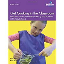 Get Cooking in the Classroom - Recipes to Promote Healthy Cooking and Nutrition in Primary Schools