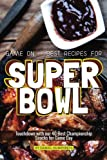 Game On - Best Recipes for Super Bowl: Touchdown with our 40 Best Championship Snacks for Game Day