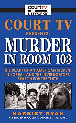 Court TV Presents Murder in Room 103: The Death of an American Student in Korea--and the Investigators' Search for the Truth