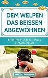 Dem Welpen das Beißen abgewöhnen: (Welpe beißt, Hund beißt) Hunden die Beißhemmung antrainieren - so klappt es! (Effektive Hundeerziehung - einfach erklärt! Band, Band 3) -
