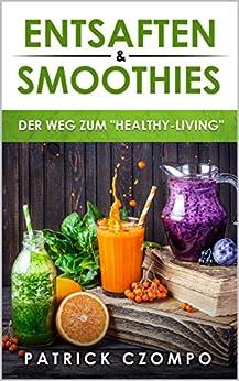 """Entsaften & Smoothies - Dein Weg zum """"Healthy-Living"""": Entsaften kinderleicht erklärt & Inklusive 20 leckere Rezepte zum Entsaften, Detoxing, Juicing und gesünderen Leben"""