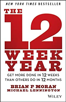 The 12 Week Year: Get More Done in 12 Weeks than Others Do in 12 Months di [Moran, Brian P., Lennington, Michael]